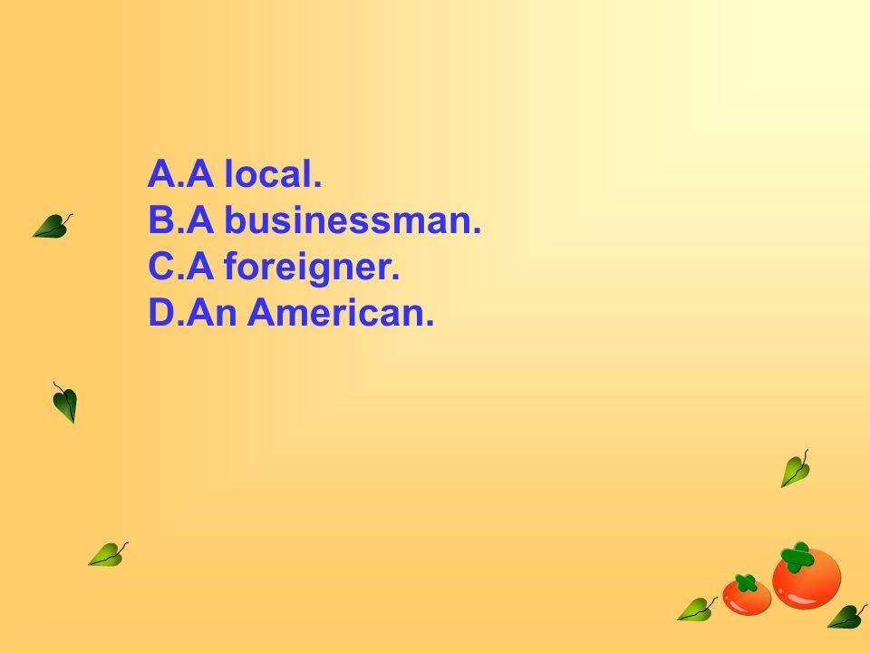 A.A local. B.A businessman. C.A foreigner. D.An American.