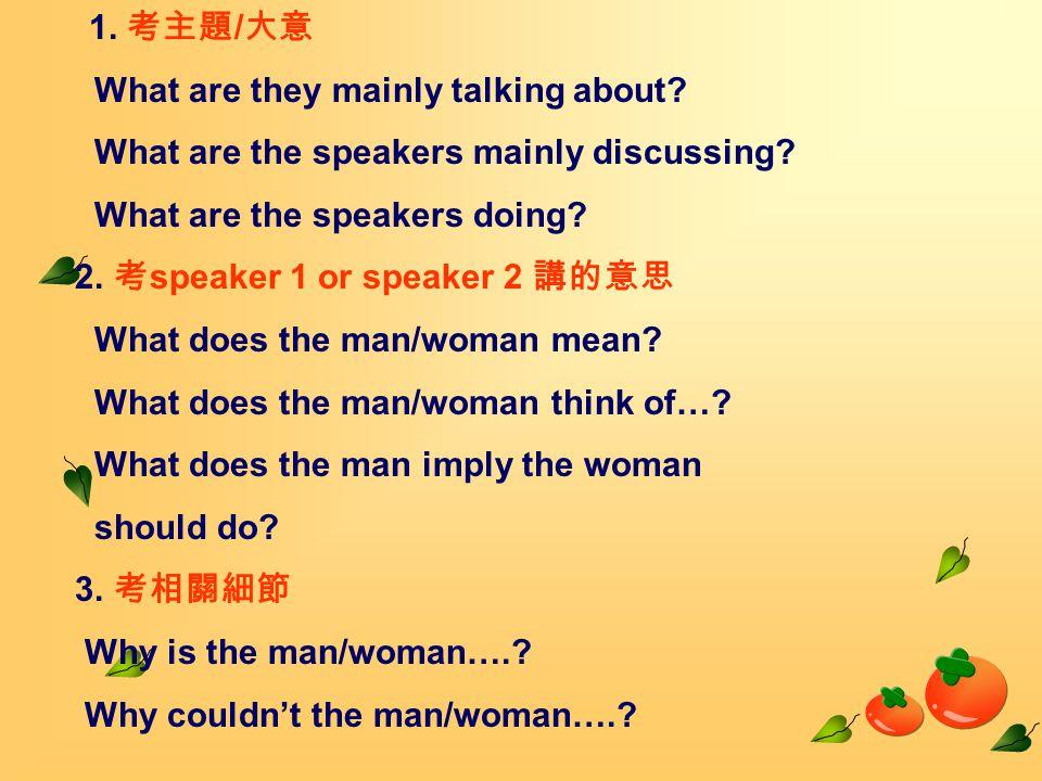 1. 考主題 / 大意 What are they mainly talking about. What are the speakers mainly discussing.
