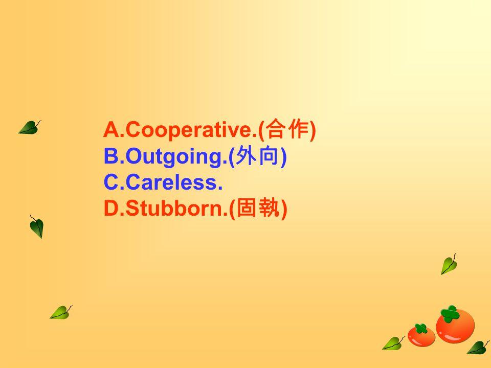 A.Cooperative.( 合作 ) B.Outgoing.( 外向 ) C.Careless. D.Stubborn.( 固執 )