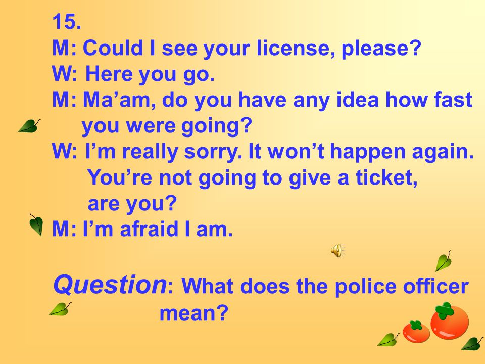 15. M: Could I see your license, please. W: Here you go.