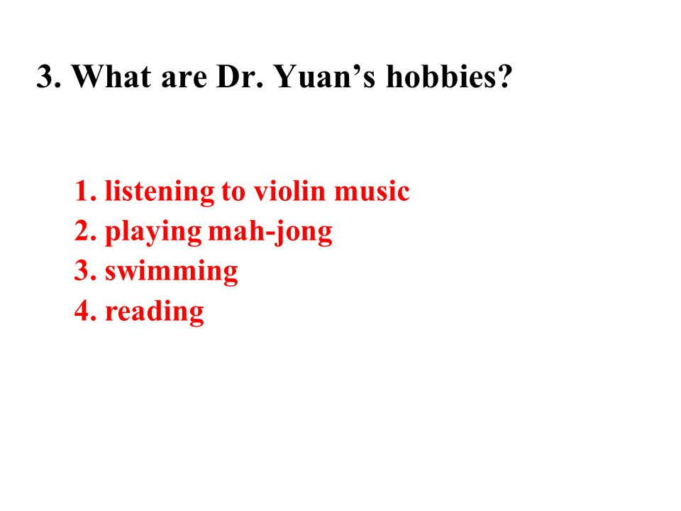 3. What are Dr. Yuan's hobbies. 1. listening to violin music 2.