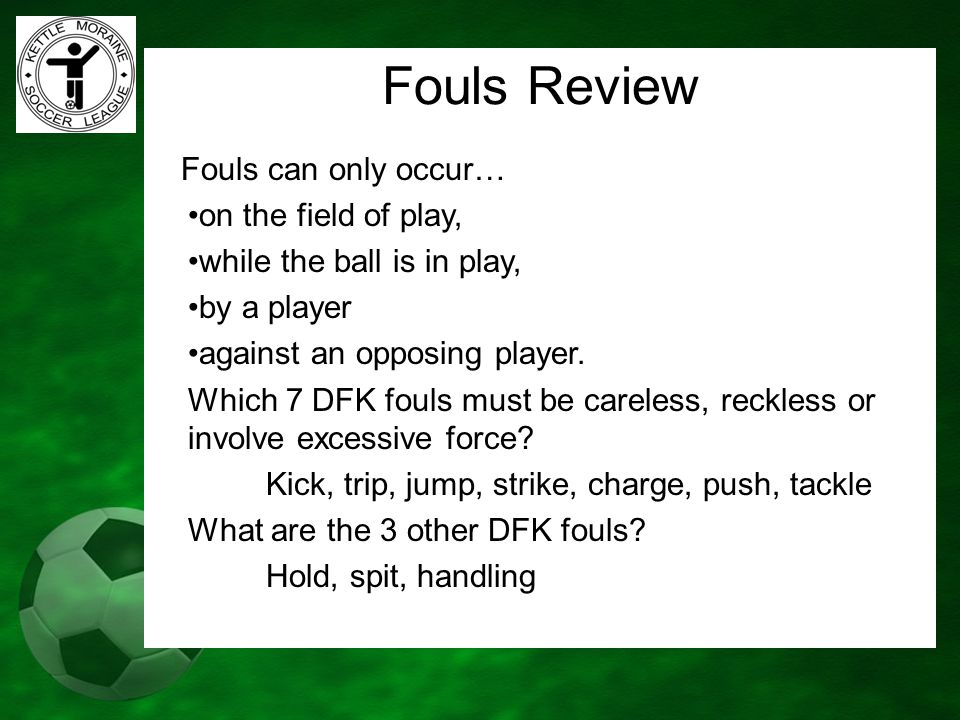 Fouls Review Fouls can only occur… on the field of play, while the ball is in play, by a player against an opposing player. Which 7 DFK fouls must be