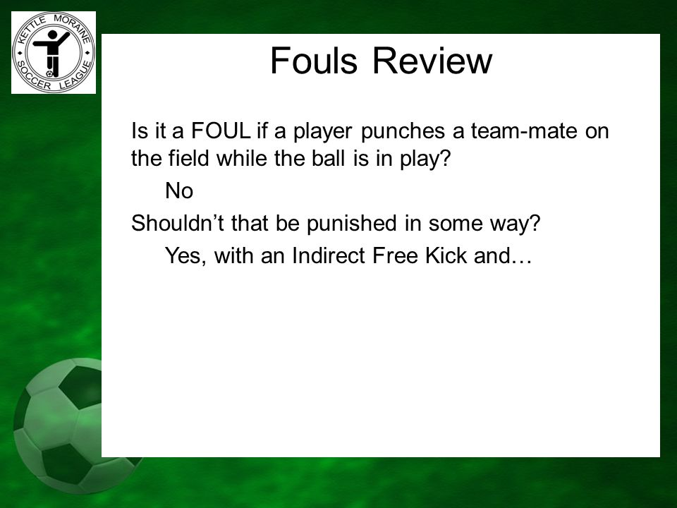 Fouls Review Is it a FOUL if a player punches a team-mate on the field while the ball is in play? No Shouldn't that be punished in some way? Yes, with