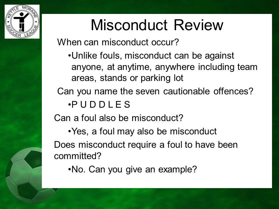 Misconduct Review When can misconduct occur? Unlike fouls, misconduct can be against anyone, at anytime, anywhere including team areas, stands or park