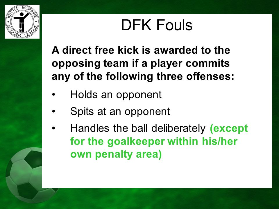 DFK Fouls A direct free kick is awarded to the opposing team if a player commits any of the following three offenses: Holds an opponent Spits at an op