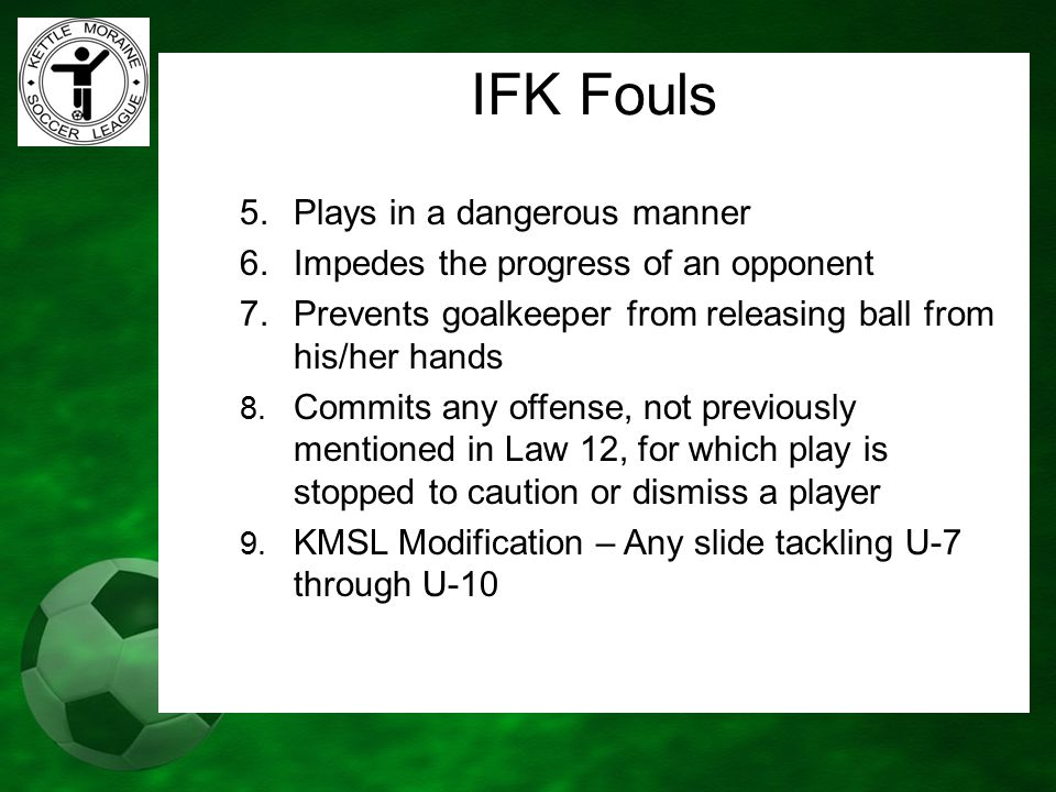 IFK Fouls 5.Plays in a dangerous manner 6.Impedes the progress of an opponent 7.Prevents goalkeeper from releasing ball from his/her hands 8. Commits