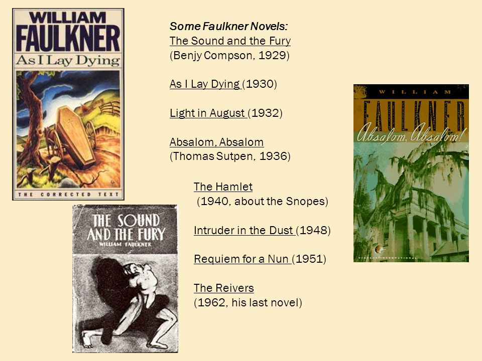 Some Faulkner Novels: The Sound and the Fury (Benjy Compson, 1929) As I Lay Dying (1930) Light in August (1932) Absalom, Absalom (Thomas Sutpen, 1936) The Hamlet (1940, about the Snopes) Intruder in the Dust (1948) Requiem for a Nun (1951) The Reivers (1962, his last novel)