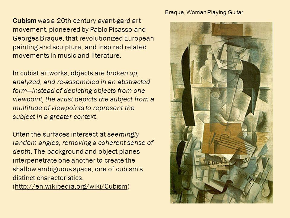 Cubism was a 20th century avant-gard art movement, pioneered by Pablo Picasso and Georges Braque, that revolutionized European painting and sculpture, and inspired related movements in music and literature.