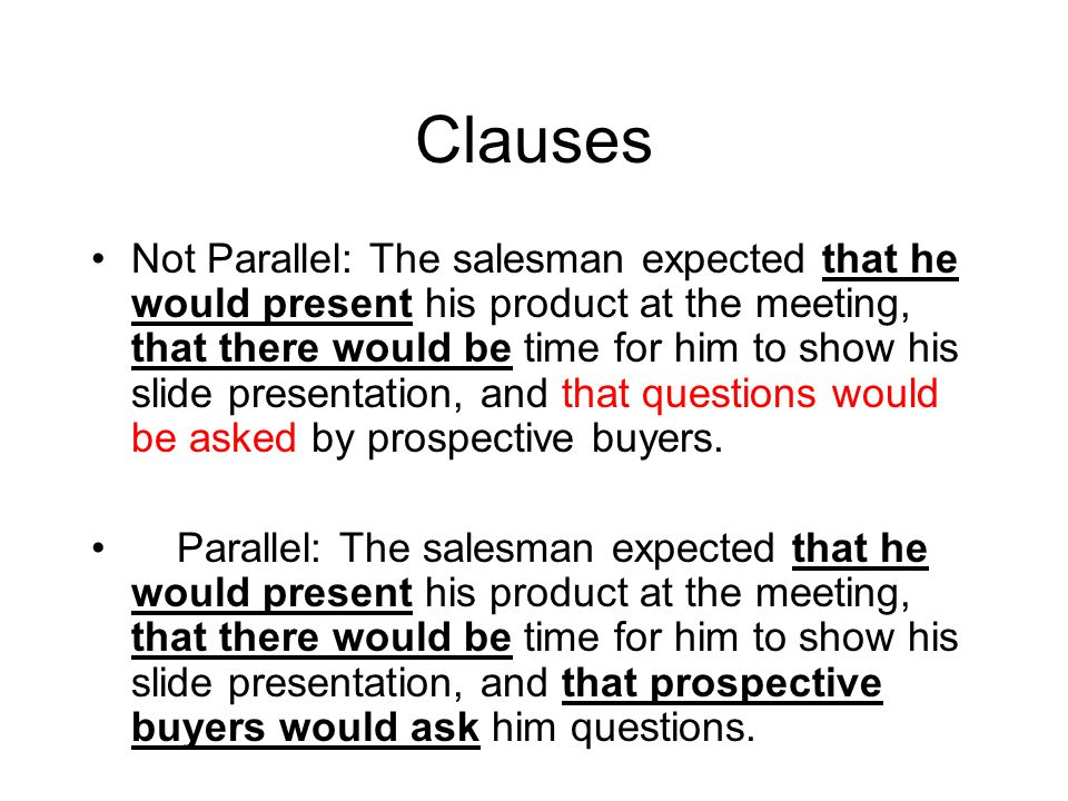 Clauses Not Parallel: The salesman expected that he would present his product at the meeting, that there would be time for him to show his slide presentation, and that questions would be asked by prospective buyers.