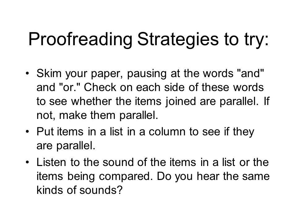 Proofreading Strategies to try: Skim your paper, pausing at the words and and or. Check on each side of these words to see whether the items joined are parallel.