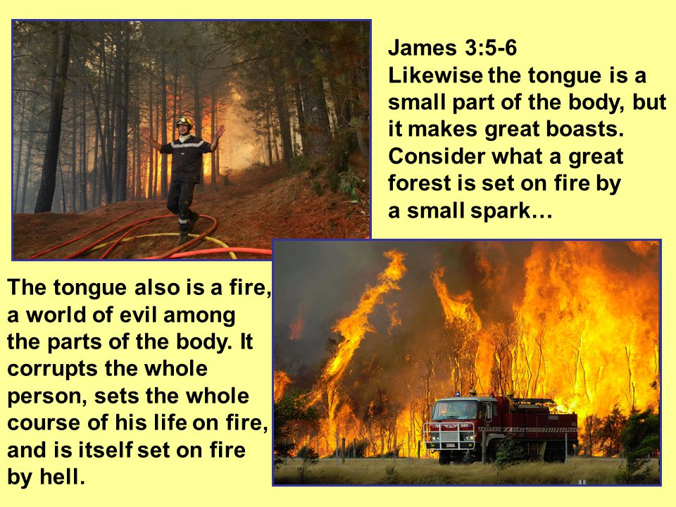 James 3:5-6 Likewise the tongue is a small part of the body, but it makes great boasts.