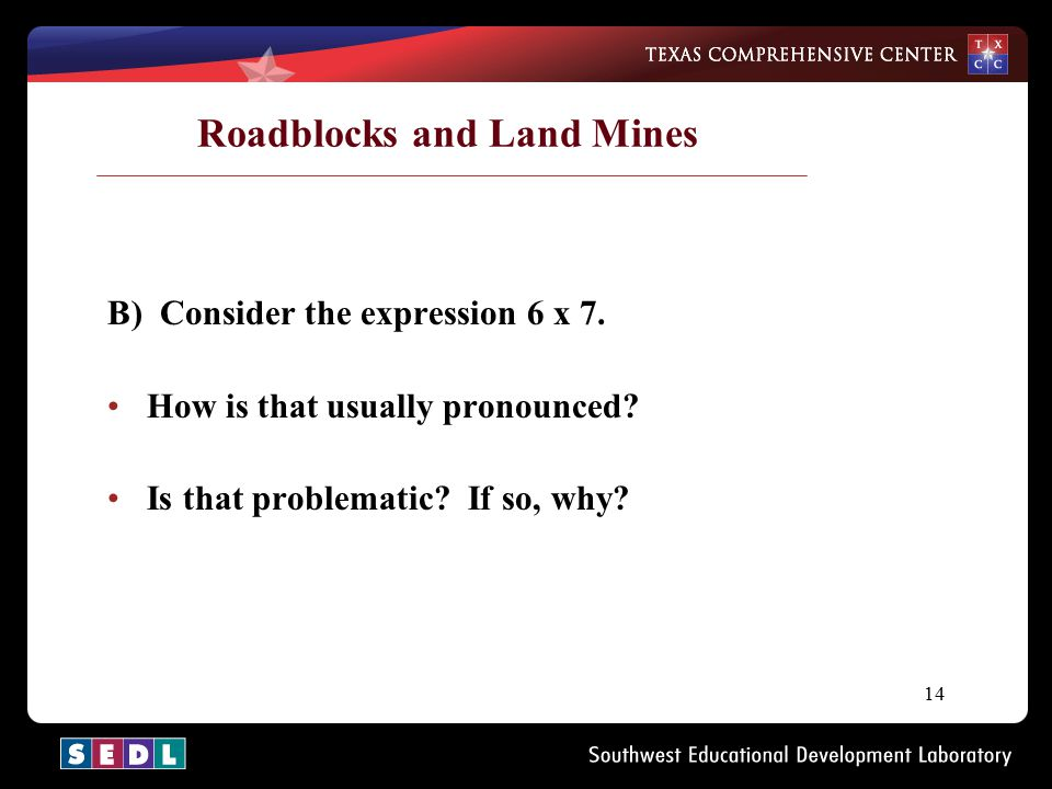 14 Roadblocks and Land Mines B) Consider the expression 6 x 7. How is that usually pronounced? Is that problematic? If so, why?