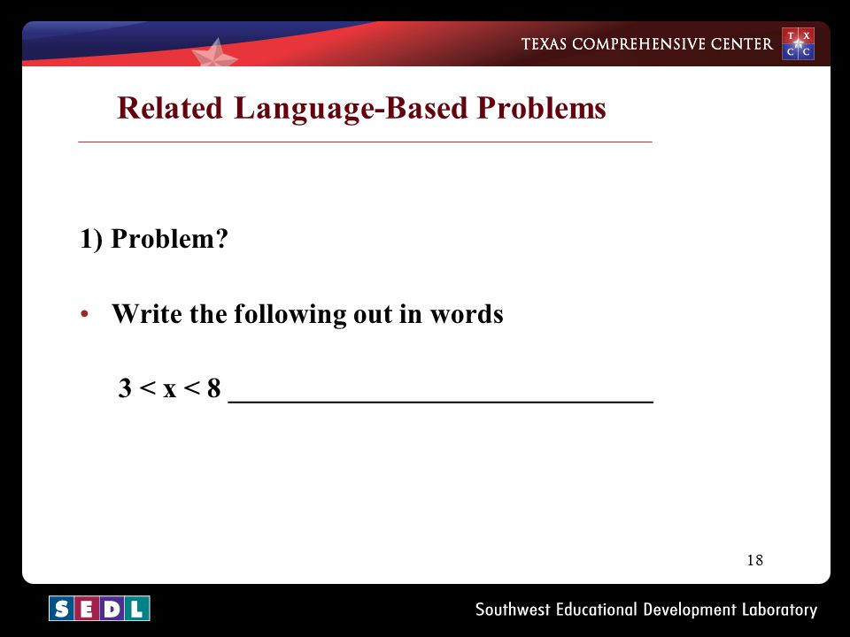 18 Related Language-Based Problems 1) Problem? Write the following out in words 3 < x < 8 ______________________________