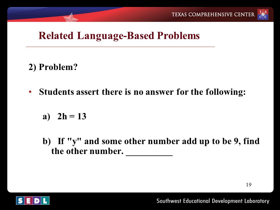 19 Related Language-Based Problems 2) Problem? Students assert there is no answer for the following: a) 2h = 13 b) If