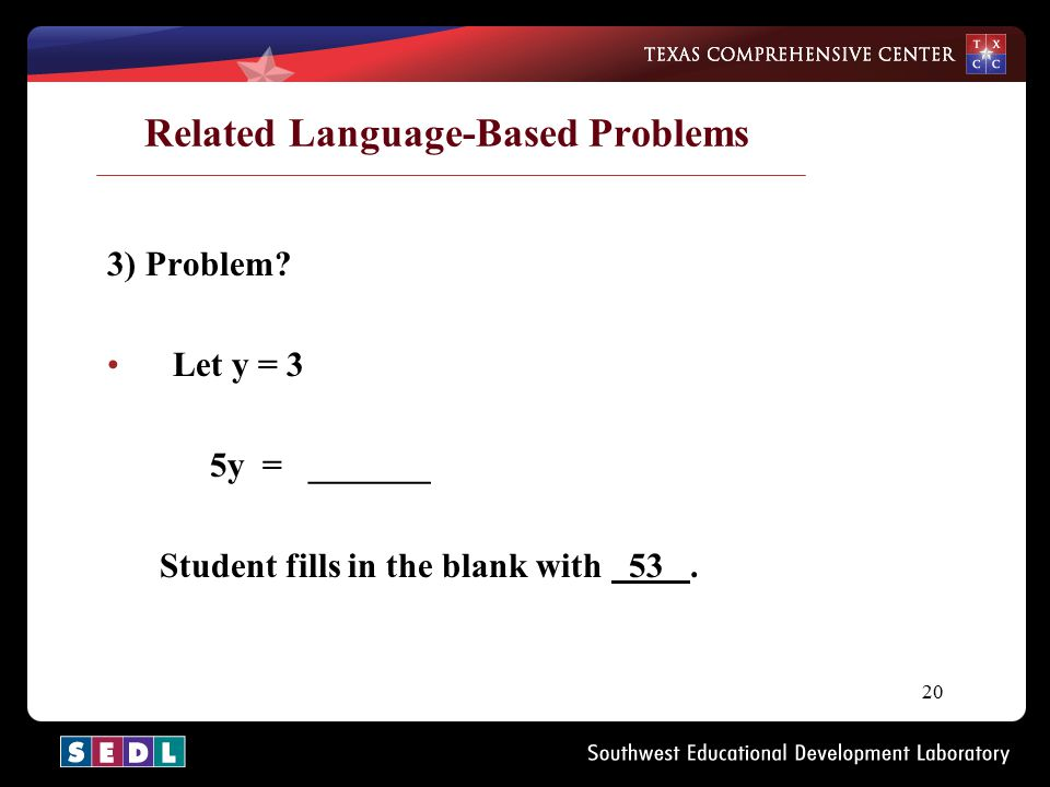 20 Related Language-Based Problems 3) Problem? Let y = 3 5y = _______ Student fills in the blank with 53.