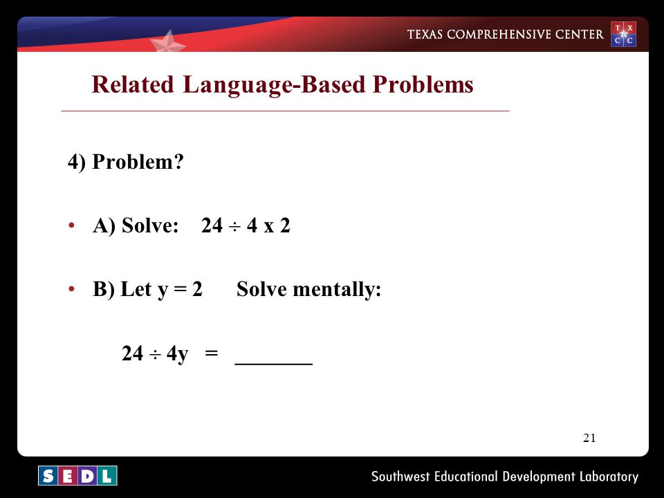 21 Related Language-Based Problems 4) Problem? A) Solve: 24  4 x 2 B) Let y = 2 Solve mentally: 24  4y = _______