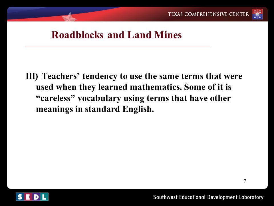 "7 Roadblocks and Land Mines III) Teachers' tendency to use the same terms that were used when they learned mathematics. Some of it is ""careless"" vocab"