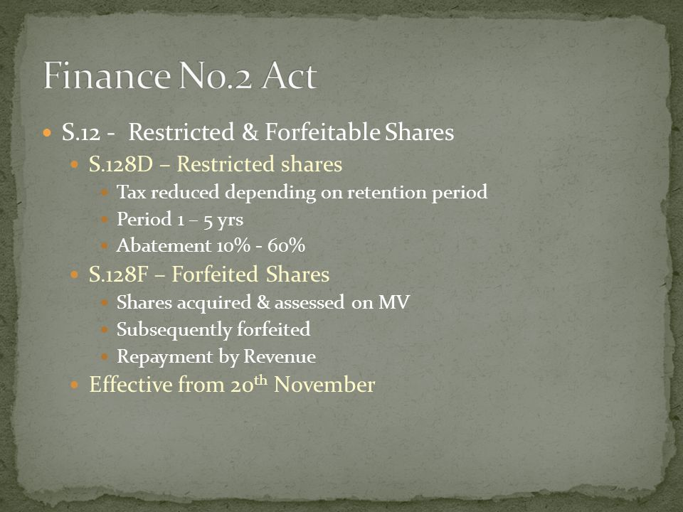 S.12 - Restricted & Forfeitable Shares S.128D – Restricted shares Tax reduced depending on retention period Period 1 – 5 yrs Abatement 10% - 60% S.128