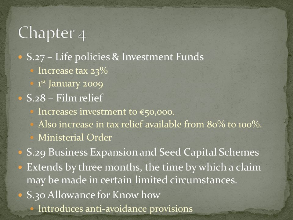 S.27 – Life policies & Investment Funds Increase tax 23% 1 st January 2009 S.28 – Film relief Increases investment to €50,000. Also increase in tax re