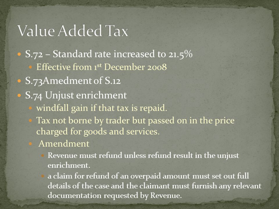 S.72 – Standard rate increased to 21.5% Effective from 1 st December 2008 S.73Amedment of S.12 S.74 Unjust enrichment windfall gain if that tax is rep