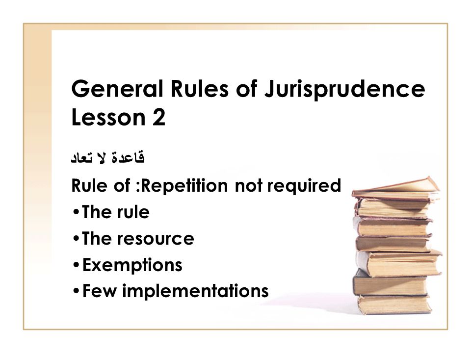 General Rules of Jurisprudence Lesson 2 قاعدة لا تعاد Rule of :Repetition not required The rule The resource Exemptions Few implementations