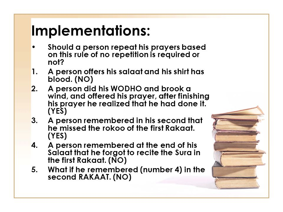 Implementations: Should a person repeat his prayers based on this rule of no repetition is required or not.
