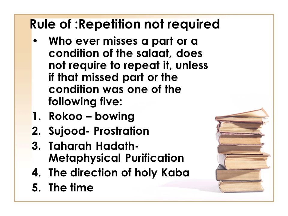 Rule of :Repetition not required Who ever misses a part or a condition of the salaat, does not require to repeat it, unless if that missed part or the condition was one of the following five: 1.Rokoo – bowing 2.Sujood- Prostration 3.Taharah Hadath- Metaphysical Purification 4.The direction of holy Kaba 5.The time