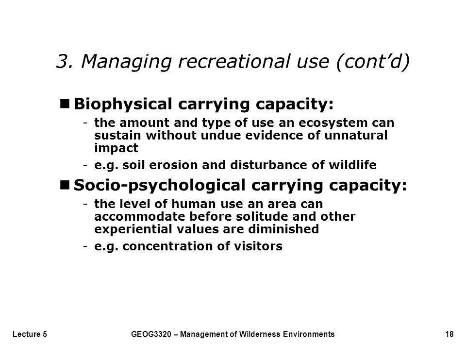 GEOG3320 – Management of Wilderness Environments18Lecture 5 Biophysical carrying capacity: -the amount and type of use an ecosystem can sustain withou