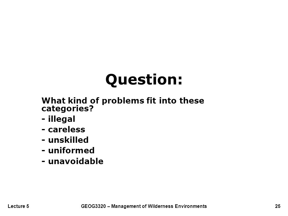 GEOG3320 – Management of Wilderness Environments25Lecture 5 Question: What kind of problems fit into these categories? - illegal - careless - unskille