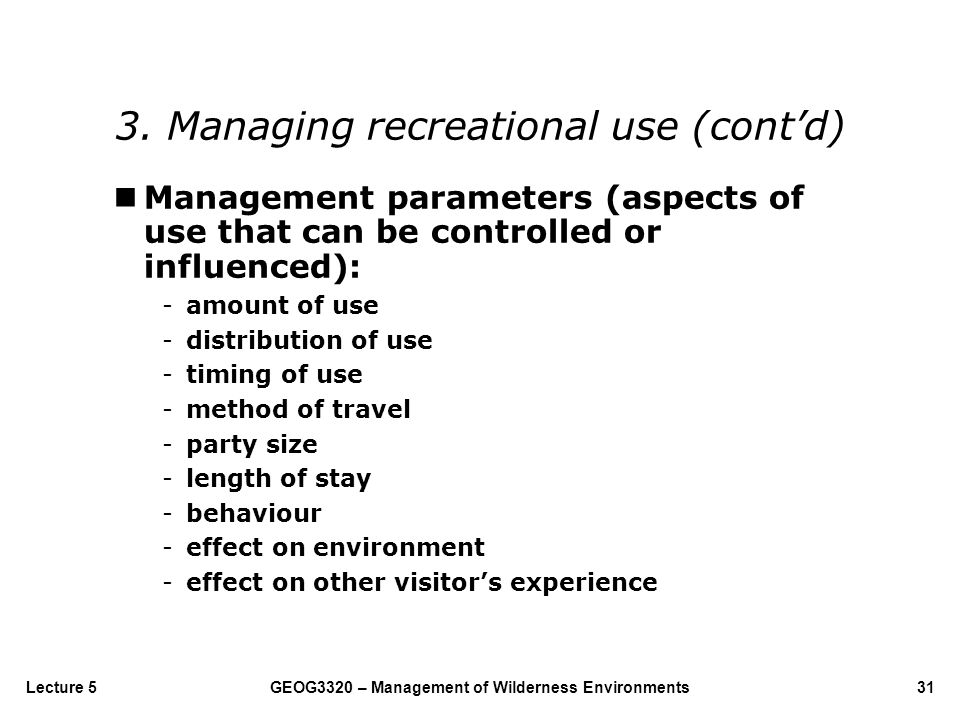 GEOG3320 – Management of Wilderness Environments31Lecture 5 nManagement parameters (aspects of use that can be controlled or influenced): -amount of u