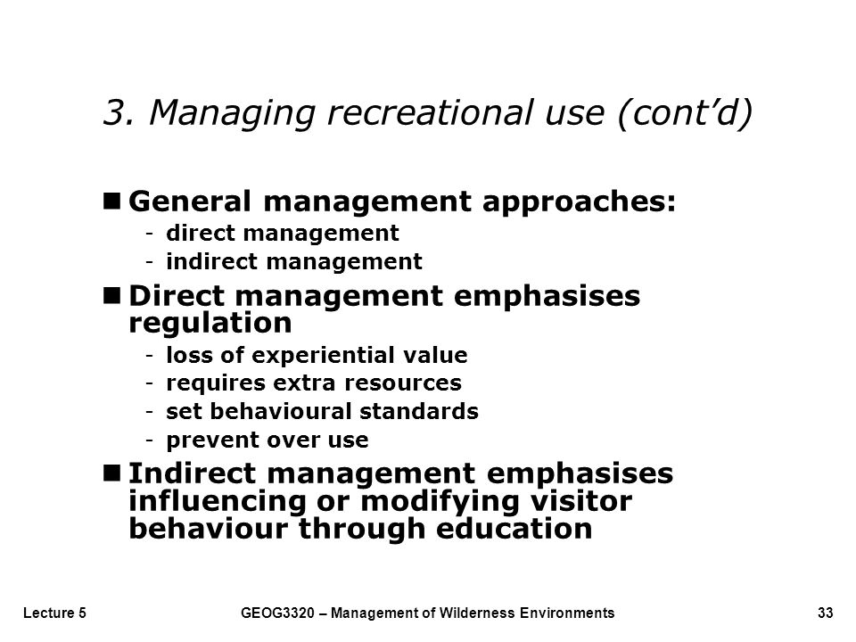 GEOG3320 – Management of Wilderness Environments33Lecture 5 nGeneral management approaches: -direct management -indirect management nDirect management