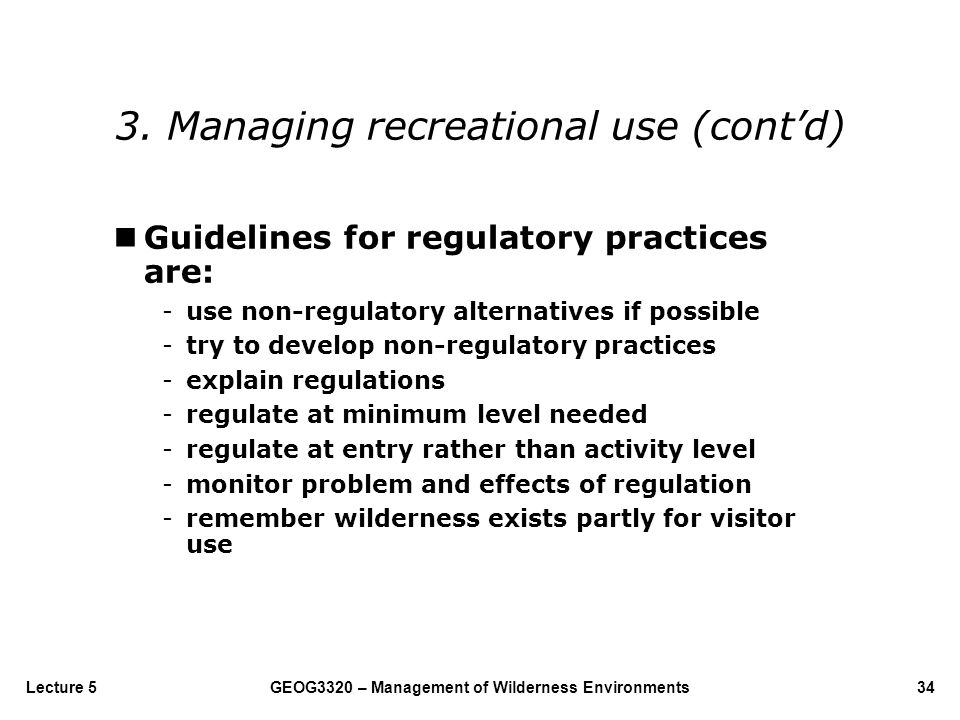 GEOG3320 – Management of Wilderness Environments34Lecture 5 nGuidelines for regulatory practices are: -use non-regulatory alternatives if possible -tr