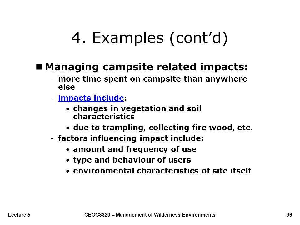 GEOG3320 – Management of Wilderness Environments36Lecture 5 4. Examples (cont'd) nManaging campsite related impacts: -more time spent on campsite than