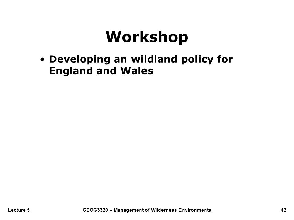 GEOG3320 – Management of Wilderness Environments42Lecture 5 Workshop Developing an wildland policy for England and Wales