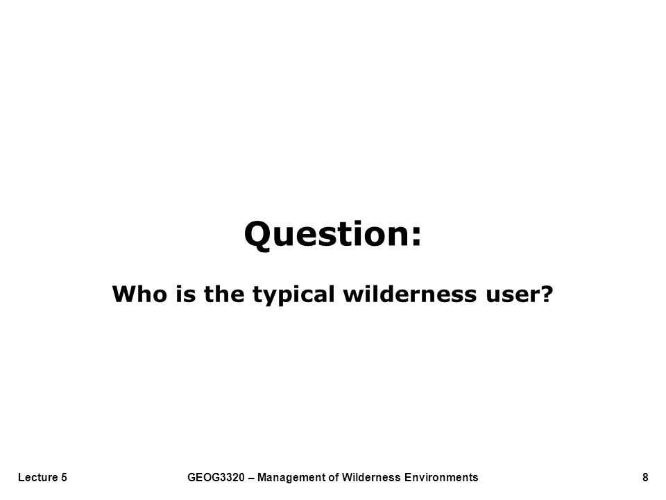 GEOG3320 – Management of Wilderness Environments8Lecture 5 Who is the typical wilderness user? Question: