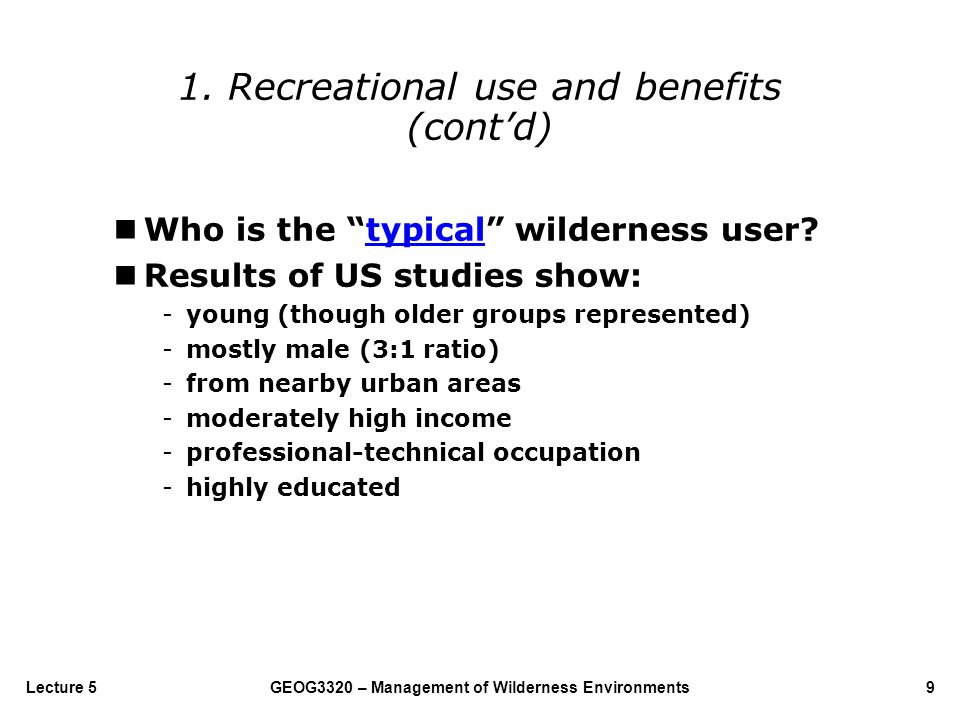 "GEOG3320 – Management of Wilderness Environments9Lecture 5 nWho is the ""typical"" wilderness user?typical nResults of US studies show: -young (though o"