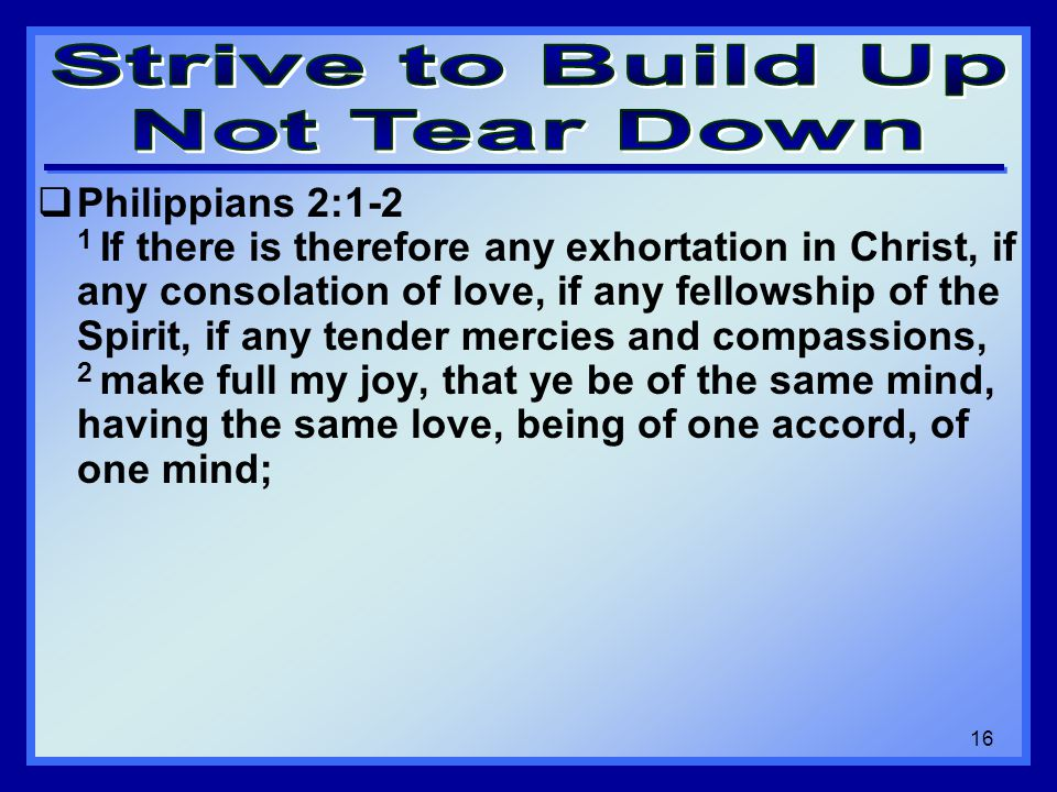  Philippians 2:1-2 1 If there is therefore any exhortation in Christ, if any consolation of love, if any fellowship of the Spirit, if any tender mercies and compassions, 2 make full my joy, that ye be of the same mind, having the same love, being of one accord, of one mind; 16