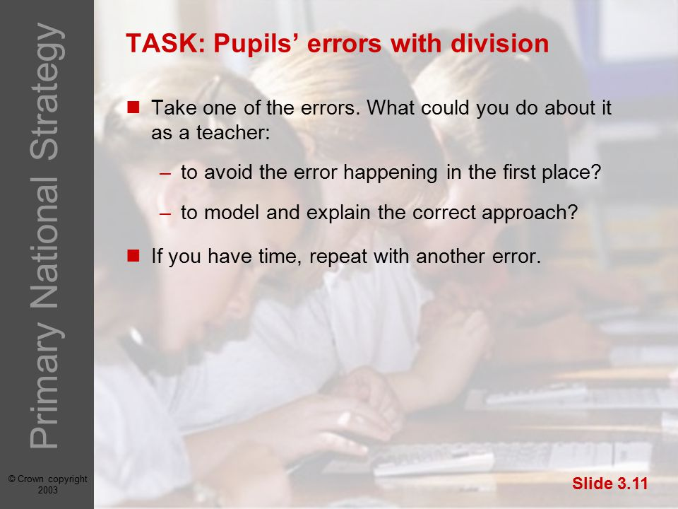 © Crown copyright 2003 Primary National Strategy Slide 3.11 TASK: Pupils' errors with division Take one of the errors.
