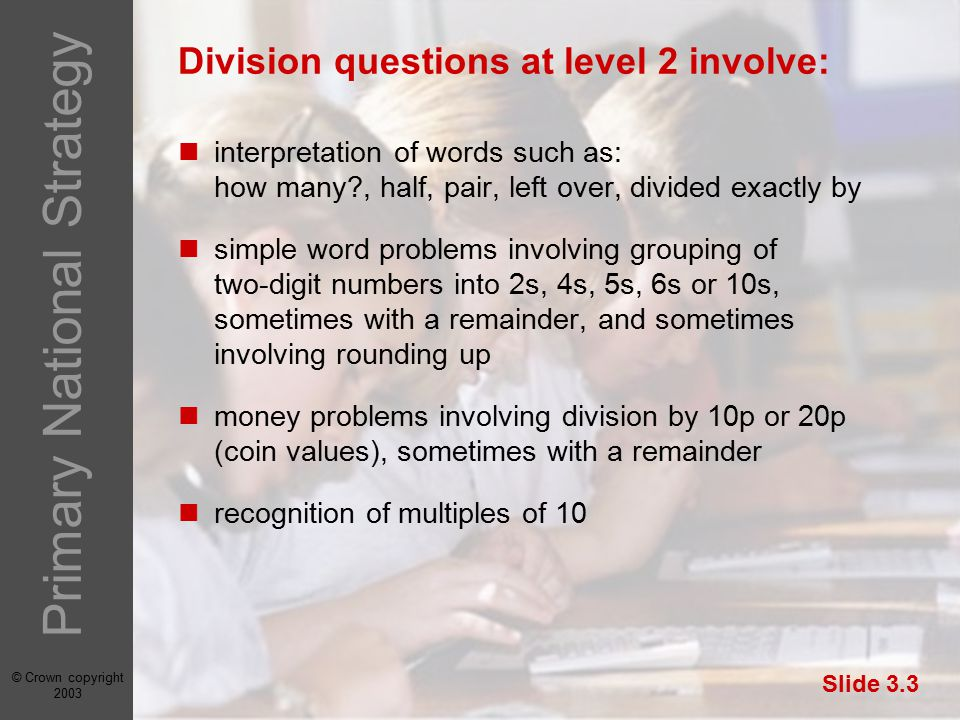 © Crown copyright 2003 Primary National Strategy Slide 3.3 Division questions at level 2 involve: interpretation of words such as: how many , half, pair, left over, divided exactly by simple word problems involving grouping of two-digit numbers into 2s, 4s, 5s, 6s or 10s, sometimes with a remainder, and sometimes involving rounding up money problems involving division by 10p or 20p (coin values), sometimes with a remainder recognition of multiples of 10