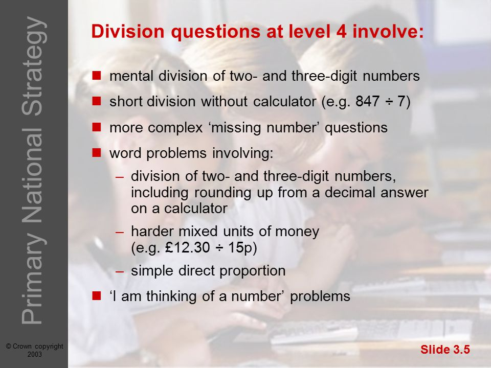 © Crown copyright 2003 Primary National Strategy Slide 3.5 Division questions at level 4 involve: mental division of two- and three-digit numbers short division without calculator (e.g.