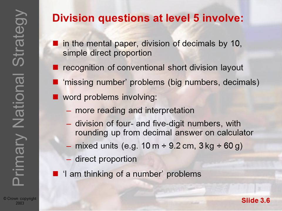 © Crown copyright 2003 Primary National Strategy Slide 3.6 Division questions at level 5 involve: in the mental paper, division of decimals by 10, simple direct proportion recognition of conventional short division layout 'missing number' problems (big numbers, decimals) word problems involving: –more reading and interpretation –division of four- and five-digit numbers, with rounding up from decimal answer on calculator –mixed units (e.g.