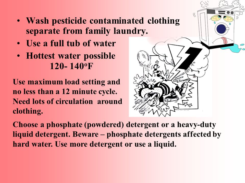 Keep pesticide-contaminated clothing separate from other items of the family laundry.