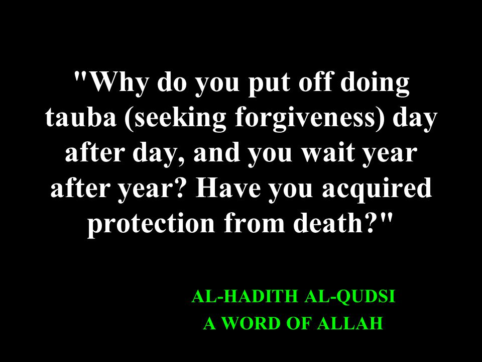 Why do you put off doing tauba (seeking forgiveness) day after day, and you wait year after year.