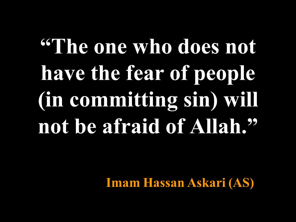 """The one who does not have the fear of people (in committing sin) will not be afraid of Allah."" Imam Hassan Askari (AS)"