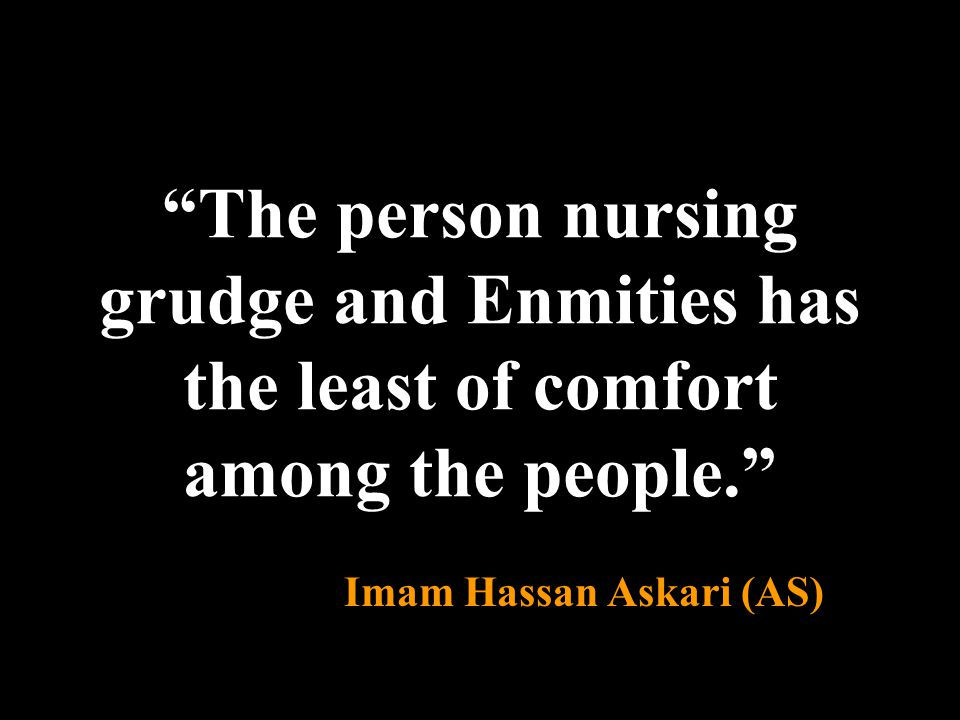 """The person nursing grudge and Enmities has the least of comfort among the people."" Imam Hassan Askari (AS)"