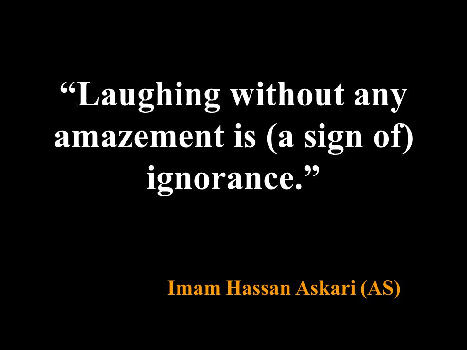 """Laughing without any amazement is (a sign of) ignorance."" Imam Hassan Askari (AS)"