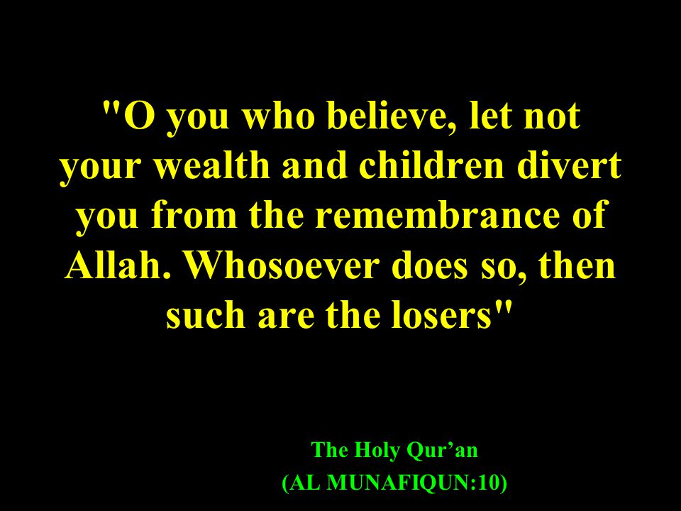 O you who believe, let not your wealth and children divert you from the remembrance of Allah.