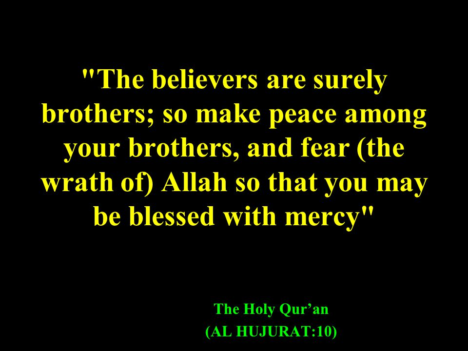 The believers are surely brothers; so make peace among your brothers, and fear (the wrath of) Allah so that you may be blessed with mercy The Holy Qur'an (AL HUJURAT:10)
