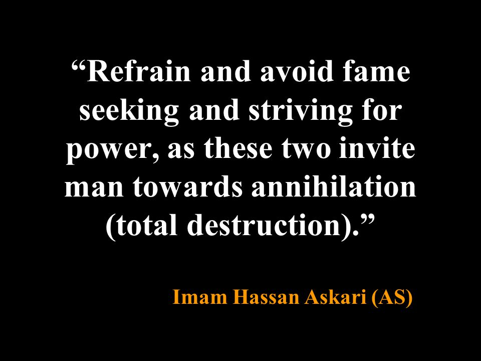 """Refrain and avoid fame seeking and striving for power, as these two invite man towards annihilation (total destruction)."" Imam Hassan Askari (AS)"