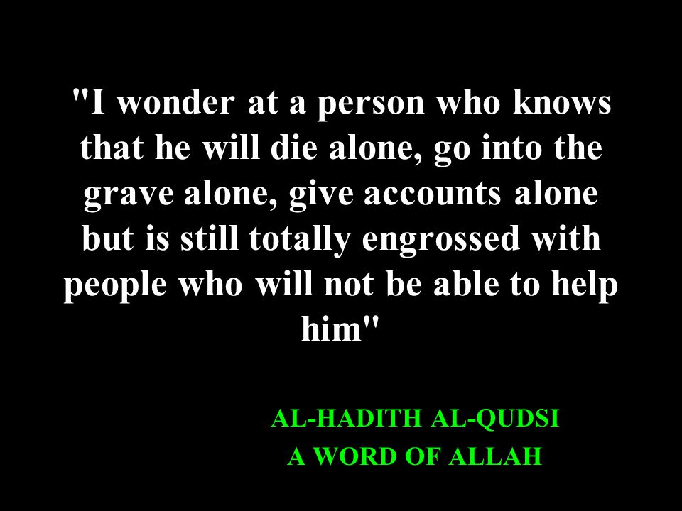 I wonder at a person who knows that he will die alone, go into the grave alone, give accounts alone but is still totally engrossed with people who will not be able to help him AL-HADITH AL-QUDSI A WORD OF ALLAH